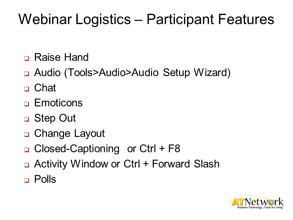 Webinar Logistics – Participant Features Raise Hand Audio (Tools>Audio>Audio Setup Wizard) Chat Emoticons Step Out Change Layout Closed-Captioning or Ctrl + F8 Activity Window or Ctrl + Forward Slash Polls
