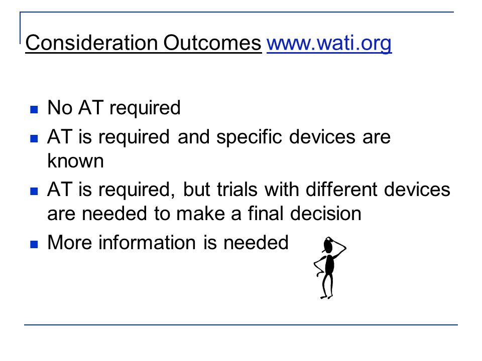 Consideration Outcomes www.wati.orgwww.wati.org No AT required AT is required and specific devices are known AT is required, but trials with different devices are needed to make a final decision More information is needed