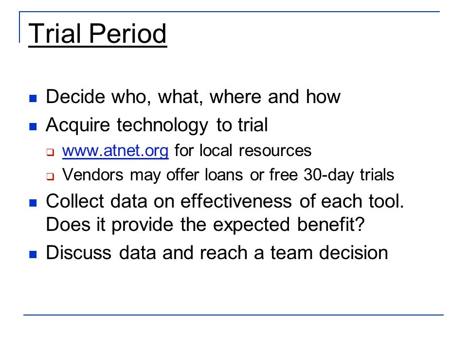 Trial Period Decide who, what, where and how Acquire technology to trial www.atnet.org for local resources www.atnet.org Vendors may offer loans or free 30-day trials Collect data on effectiveness of each tool.