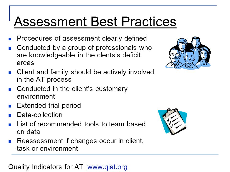 Assessment Best Practices Procedures of assessment clearly defined Conducted by a group of professionals who are knowledgeable in the clentss deficit areas Client and family should be actively involved in the AT process Conducted in the clients customary environment Extended trial-period Data-collection List of recommended tools to team based on data Reassessment if changes occur in client, task or environment Quality Indicators for AT www.qiat.orgwww.qiat.org
