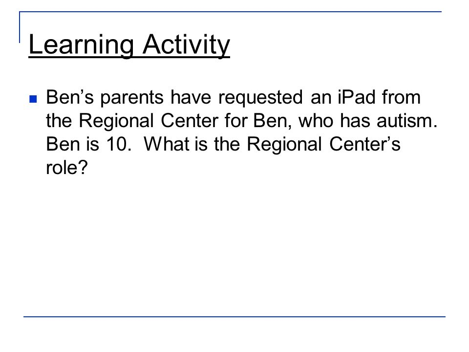 Learning Activity Bens parents have requested an iPad from the Regional Center for Ben, who has autism.