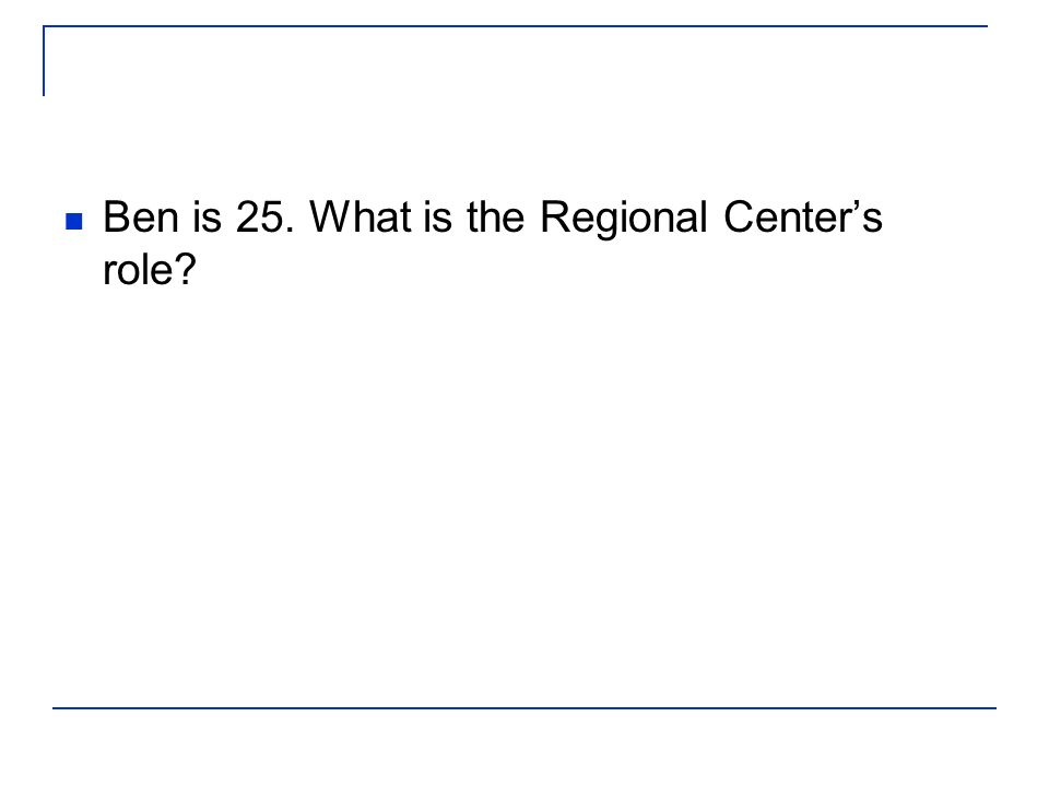 Ben is 25. What is the Regional Centers role?