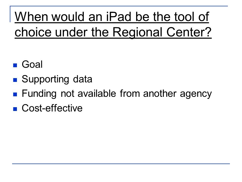 When would an iPad be the tool of choice under the Regional Center? Goal Supporting data Funding not available from another agency Cost-effective