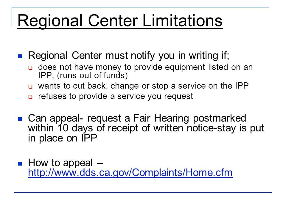 Regional Center Limitations Regional Center must notify you in writing if; does not have money to provide equipment listed on an IPP, (runs out of funds) wants to cut back, change or stop a service on the IPP refuses to provide a service you request Can appeal- request a Fair Hearing postmarked within 10 days of receipt of written notice-stay is put in place on IPP How to appeal – http://www.dds.ca.gov/Complaints/Home.cfm http://www.dds.ca.gov/Complaints/Home.cfm