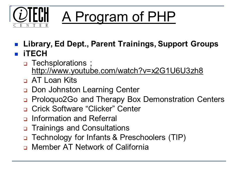 A Program of PHP Library, Ed Dept., Parent Trainings, Support Groups iTECH Techsplorations ; http://www.youtube.com/watch?v=x2G1U6U3zh8 AT Loan Kits Don Johnston Learning Center Proloquo2Go and Therapy Box Demonstration Centers Crick Software Clicker Center Information and Referral Trainings and Consultations Technology for Infants & Preschoolers (TIP) Member AT Network of California