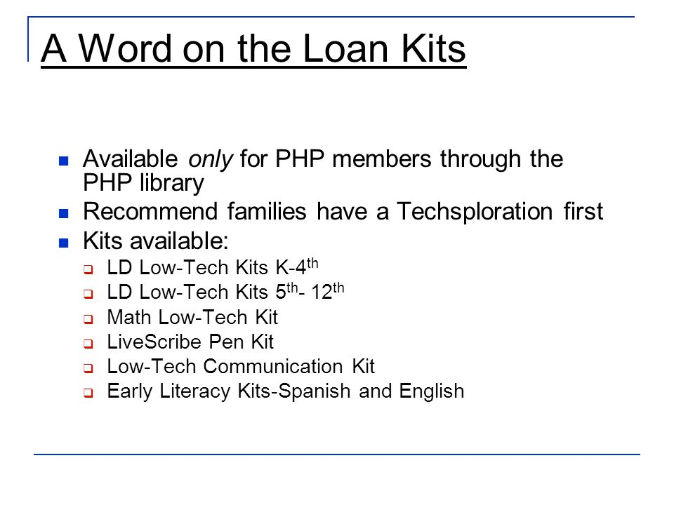 A Word on the Loan Kits Available only for PHP members through the PHP library Recommend families have a Techsploration first Kits available: LD Low-Tech Kits K-4 th LD Low-Tech Kits 5 th - 12 th Math Low-Tech Kit LiveScribe Pen Kit Low-Tech Communication Kit Early Literacy Kits-Spanish and English