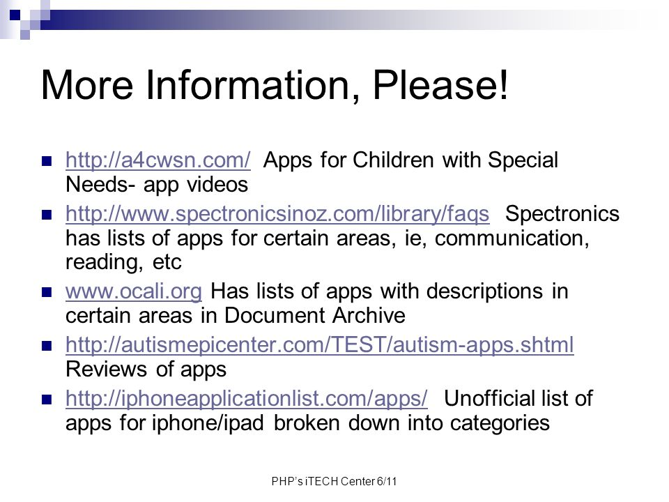 PHPs iTECH Center 6/11 More Information, Please! http://a4cwsn.com/ Apps for Children with Special Needs- app videos http://a4cwsn.com/ http://www.spe