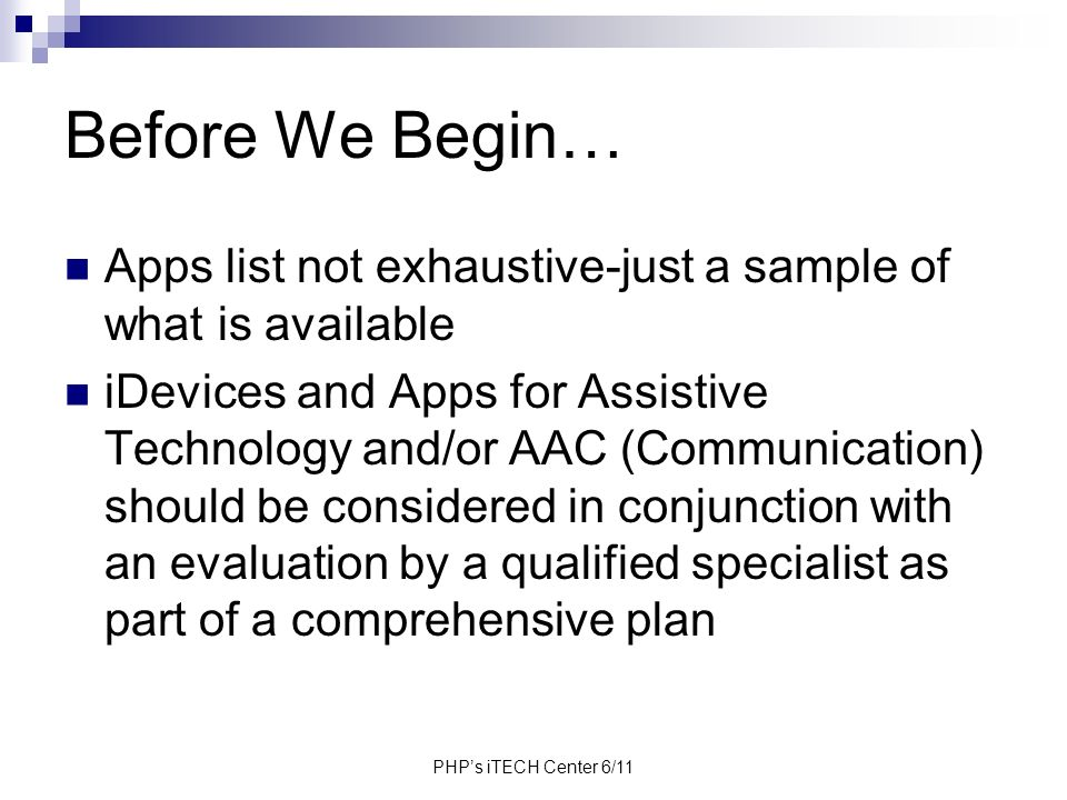 PHPs iTECH Center 6/11 Before We Begin… Apps list not exhaustive-just a sample of what is available iDevices and Apps for Assistive Technology and/or