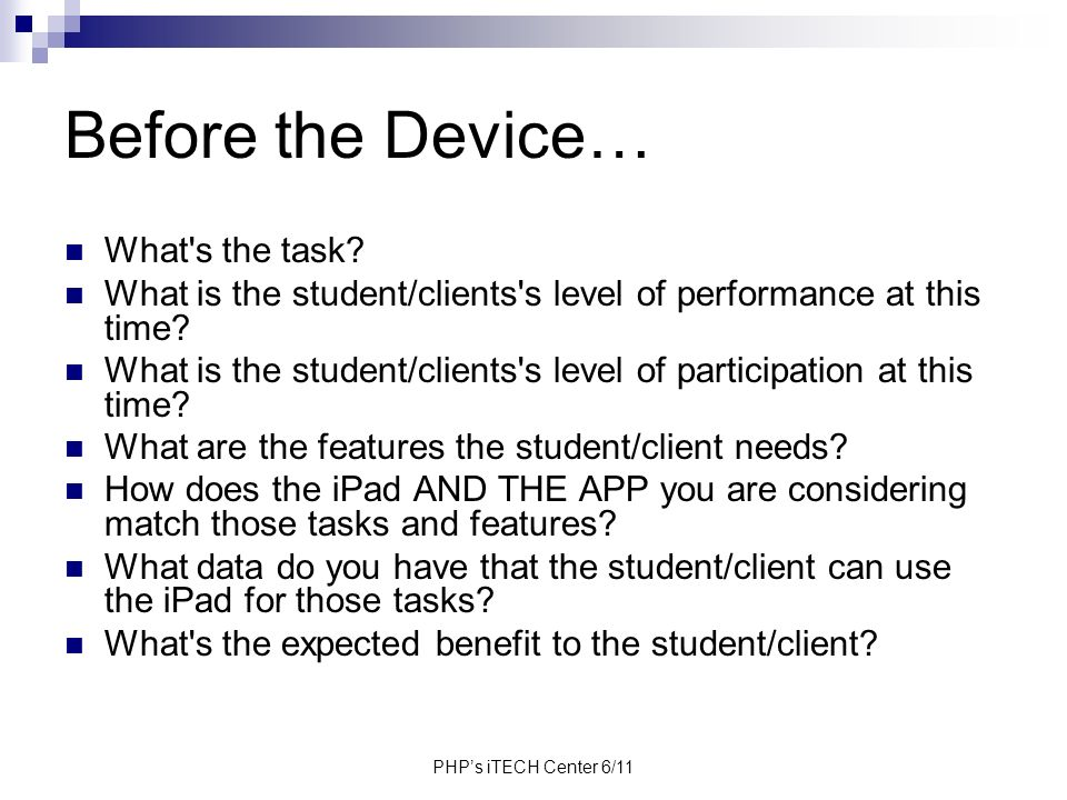 PHPs iTECH Center 6/11 Before the Device… What's the task? What is the student/clients's level of performance at this time? What is the student/client