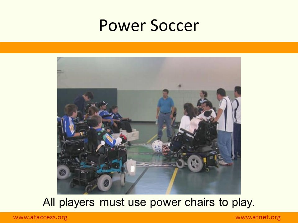 www.ataccess.org www.atnet.org Power Soccer All players must use power chairs to play.
