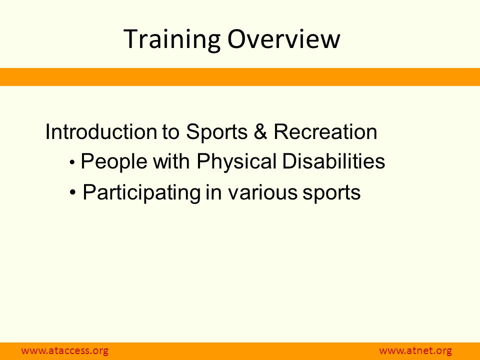 www.ataccess.org www.atnet.org Training Overview Introduction to Sports & Recreation People with Physical Disabilities Participating in various sports