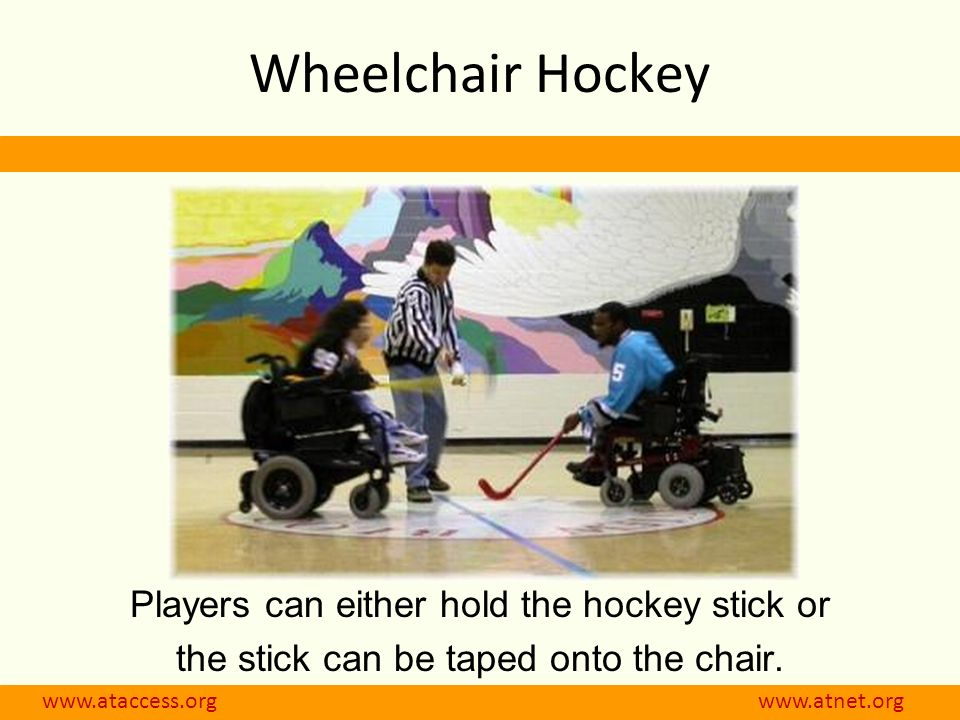 www.ataccess.org www.atnet.org Wheelchair Hockey Players can either hold the hockey stick or the stick can be taped onto the chair.