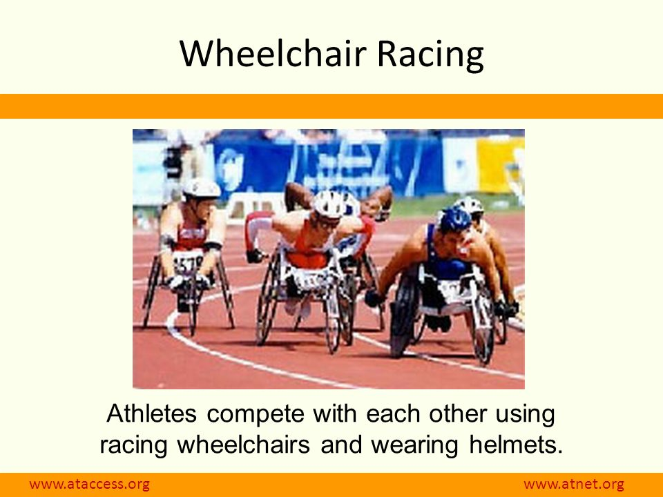 www.ataccess.org www.atnet.org Athletes compete with each other using racing wheelchairs and wearing helmets. Wheelchair Racing