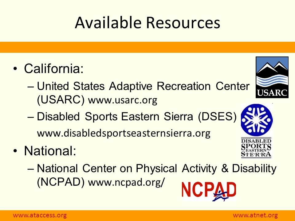 www.ataccess.org www.atnet.org Available Resources California: –United States Adaptive Recreation Center (USARC) www.usarc.org –Disabled Sports Easter