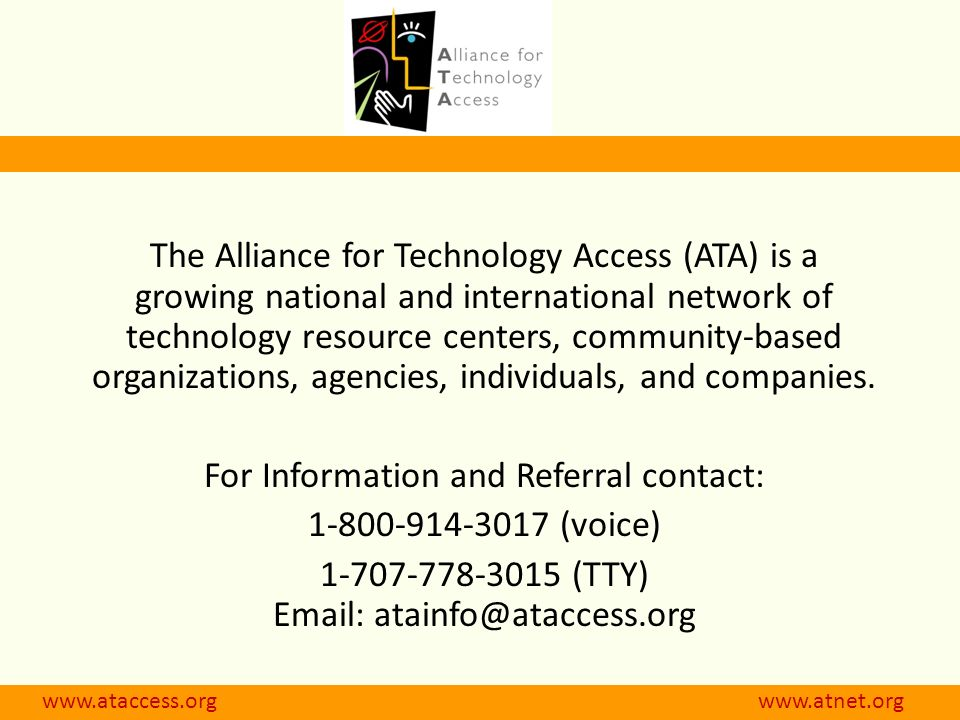 The Alliance for Technology Access (ATA) is a growing national and international network of technology resource centers, community-based organizations