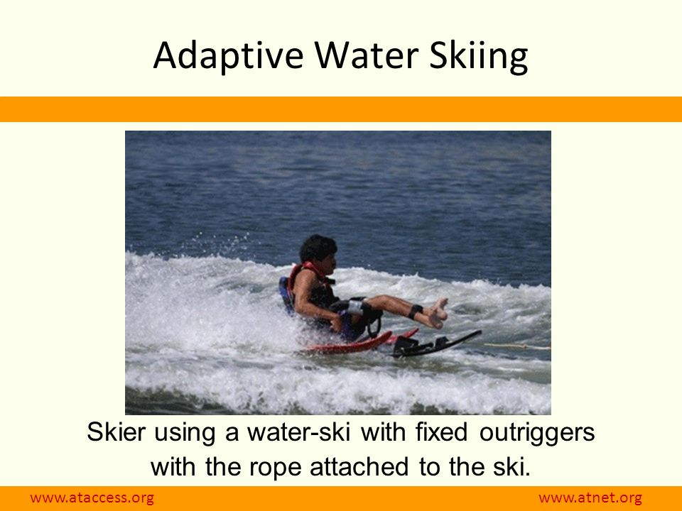 www.ataccess.org www.atnet.org Skier using a water-ski with fixed outriggers with the rope attached to the ski. Adaptive Water Skiing