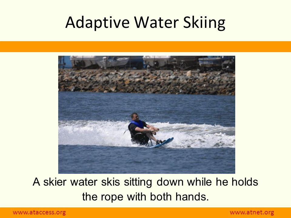 www.ataccess.org www.atnet.org Adaptive Water Skiing A skier water skis sitting down while he holds the rope with both hands.
