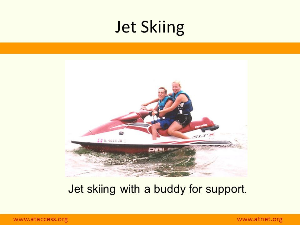 www.ataccess.org www.atnet.org Jet skiing with a buddy for support. Jet Skiing