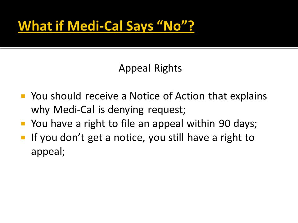 Appeal Rights You should receive a Notice of Action that explains why Medi-Cal is denying request; You have a right to file an appeal within 90 days;