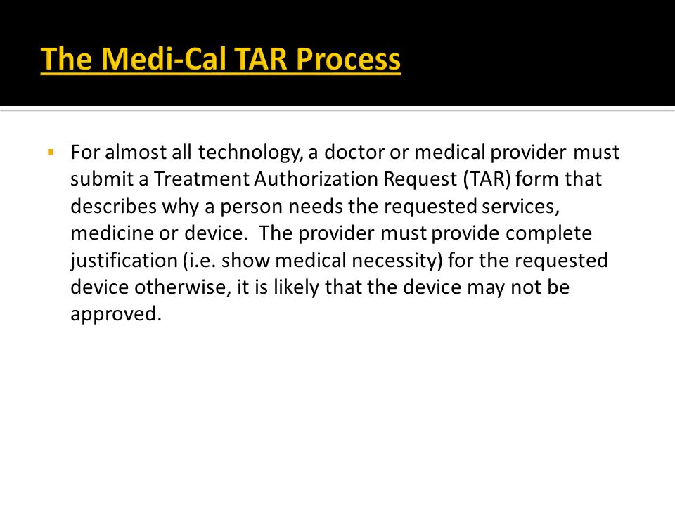 For almost all technology, a doctor or medical provider must submit a Treatment Authorization Request (TAR) form that describes why a person needs the
