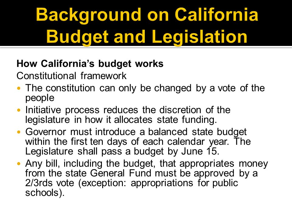 How Californias budget works Constitutional framework The constitution can only be changed by a vote of the people Initiative process reduces the discretion of the legislature in how it allocates state funding.