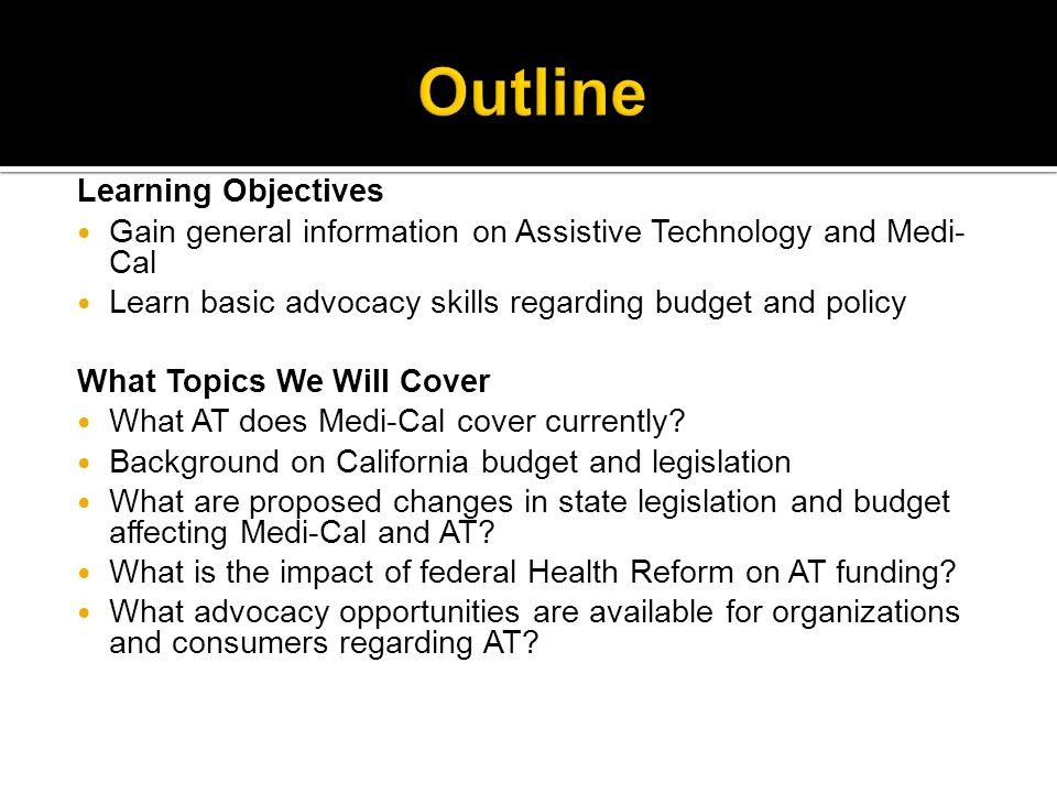 Learning Objectives Gain general information on Assistive Technology and Medi- Cal Learn basic advocacy skills regarding budget and policy What Topics We Will Cover What AT does Medi-Cal cover currently.