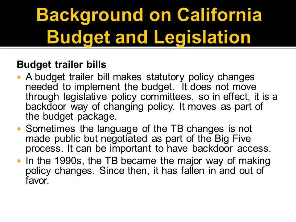 Budget trailer bills A budget trailer bill makes statutory policy changes needed to implement the budget.