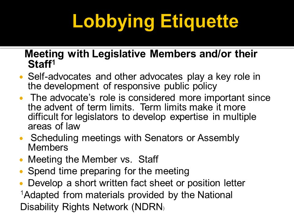 Meeting with Legislative Members and/or their Staff 1 Self-advocates and other advocates play a key role in the development of responsive public policy The advocates role is considered more important since the advent of term limits.