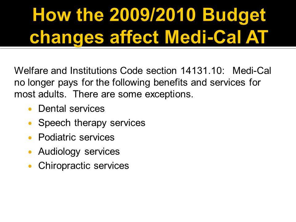 Welfare and Institutions Code section 14131.10: Medi-Cal no longer pays for the following benefits and services for most adults.