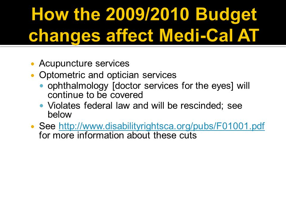 Acupuncture services Optometric and optician services ophthalmology [doctor services for the eyes] will continue to be covered Violates federal law and will be rescinded; see below See http://www.disabilityrightsca.org/pubs/F01001.pdf for more information about these cutshttp://www.disabilityrightsca.org/pubs/F01001.pdf