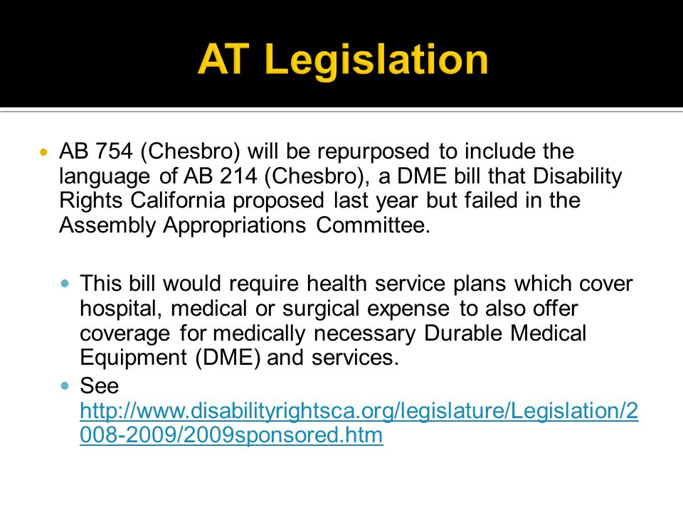 AB 754 (Chesbro) will be repurposed to include the language of AB 214 (Chesbro), a DME bill that Disability Rights California proposed last year but failed in the Assembly Appropriations Committee.