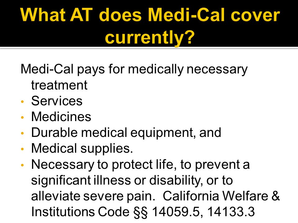 Medi-Cal pays for medically necessary treatment Services Medicines Durable medical equipment, and Medical supplies.