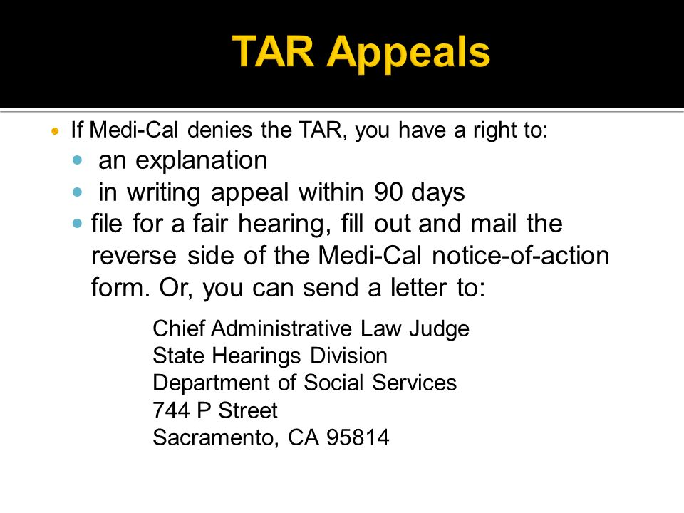 If Medi-Cal denies the TAR, you have a right to: an explanation in writing appeal within 90 days file for a fair hearing, fill out and mail the reverse side of the Medi-Cal notice-of-action form.