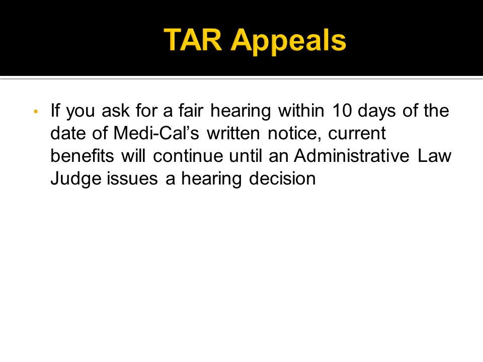 If you ask for a fair hearing within 10 days of the date of Medi-Cals written notice, current benefits will continue until an Administrative Law Judge issues a hearing decision
