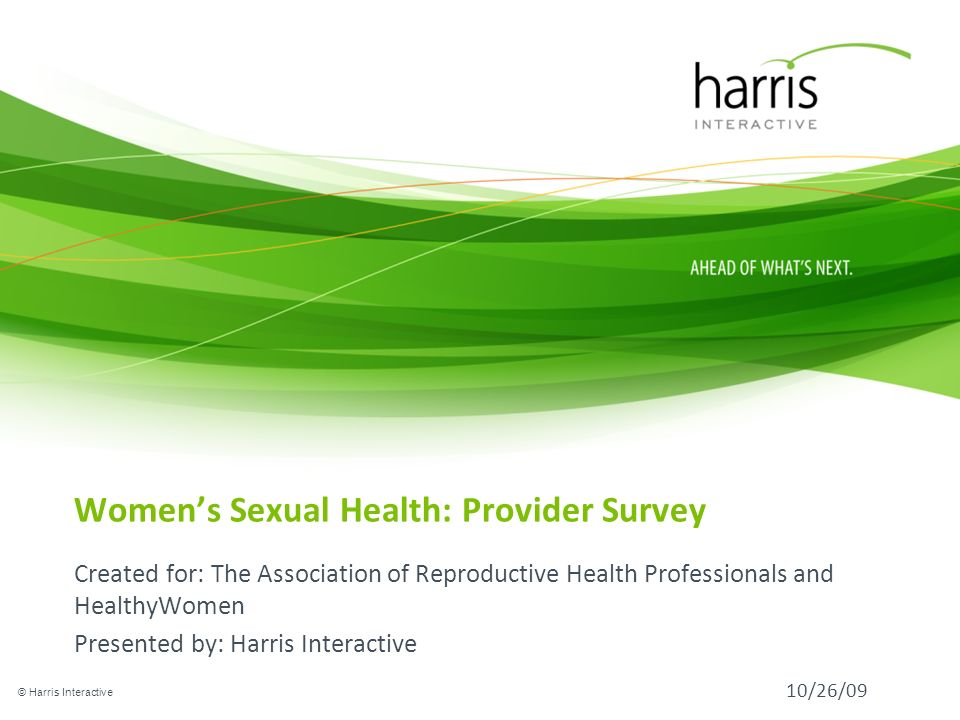 Womens Sexual Health: Provider Survey Created for: The Association of Reproductive Health Professionals and HealthyWomen Presented by: Harris Interactive © Harris Interactive 10/26/09