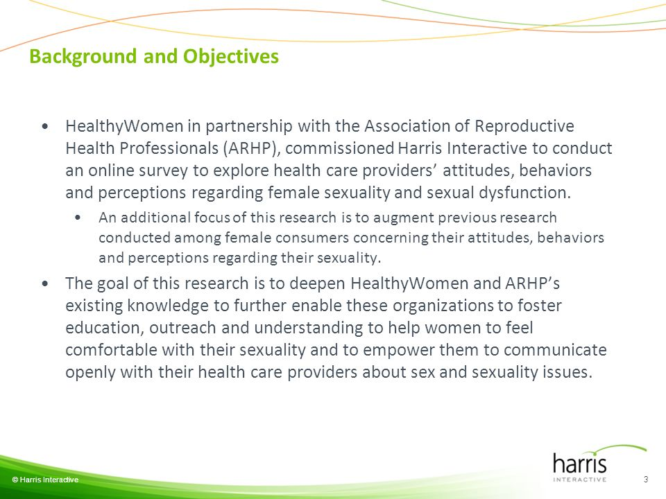 Background and Objectives © Harris Interactive 3 HealthyWomen in partnership with the Association of Reproductive Health Professionals (ARHP), commissioned Harris Interactive to conduct an online survey to explore health care providers attitudes, behaviors and perceptions regarding female sexuality and sexual dysfunction.