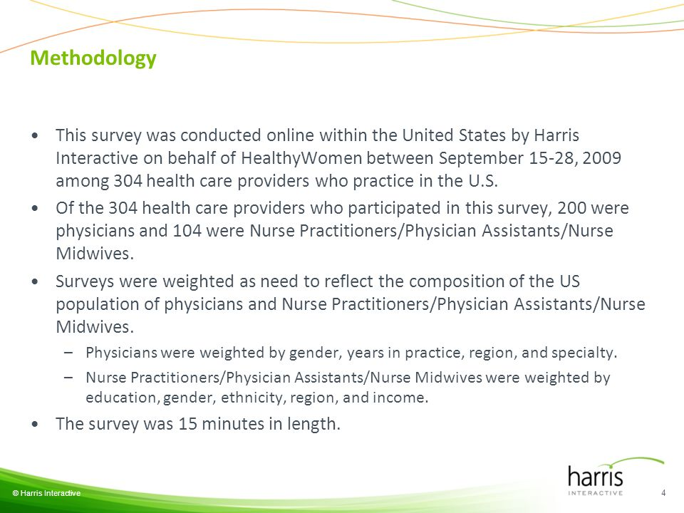 Methodology This survey was conducted online within the United States by Harris Interactive on behalf of HealthyWomen between September 15-28, 2009 among 304 health care providers who practice in the U.S.