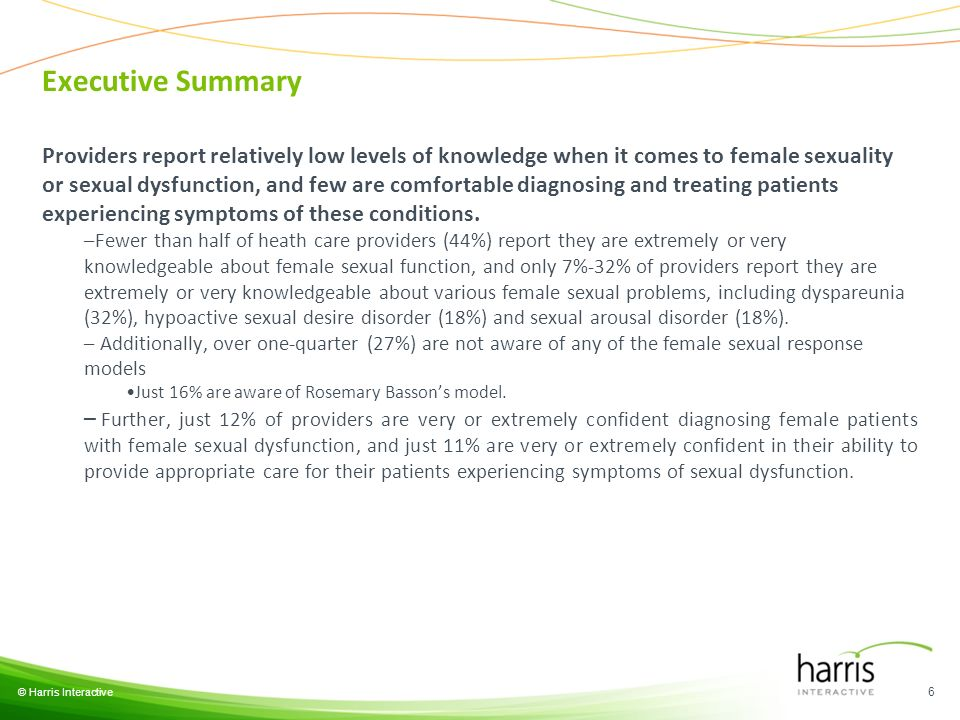 © Harris Interactive 6 Providers report relatively low levels of knowledge when it comes to female sexuality or sexual dysfunction, and few are comfortable diagnosing and treating patients experiencing symptoms of these conditions.