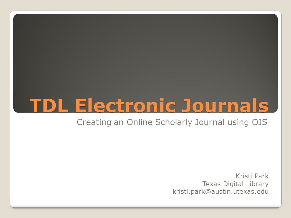 TDL Electronic Journals Creating an Online Scholarly Journal using OJS Kristi Park Texas Digital Library kristi.park@austin.utexas.edu