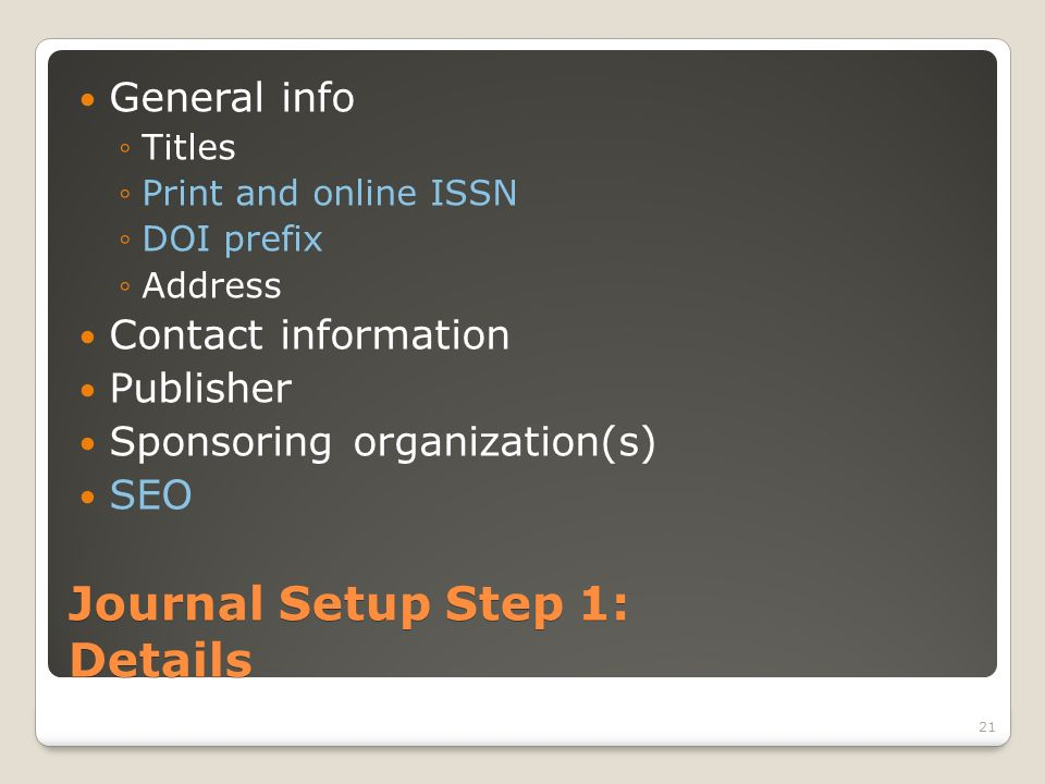 Journal Setup Step 1: Details General info Titles Print and online ISSN DOI prefix Address Contact information Publisher Sponsoring organization(s) SEO 21