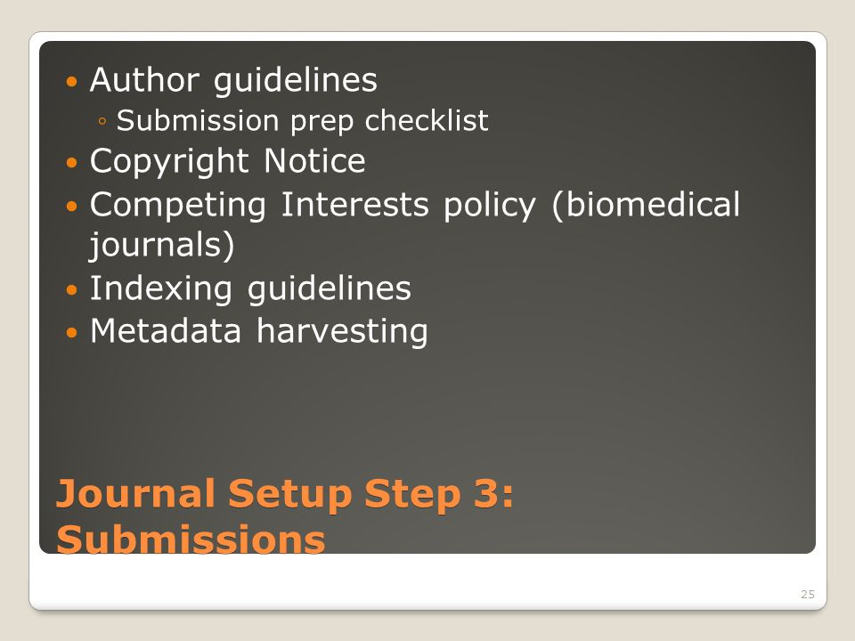 Journal Setup Step 3: Submissions Author guidelines Submission prep checklist Copyright Notice Competing Interests policy (biomedical journals) Indexing guidelines Metadata harvesting 25
