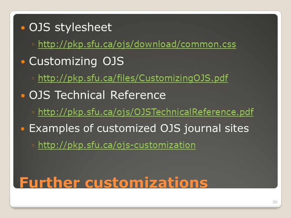 Further customizations OJS stylesheet http://pkp.sfu.ca/ojs/download/common.css Customizing OJS http://pkp.sfu.ca/files/CustomizingOJS.pdf OJS Technical Reference http://pkp.sfu.ca/ojs/OJSTechnicalReference.pdf Examples of customized OJS journal sites http://pkp.sfu.ca/ojs-customization 30