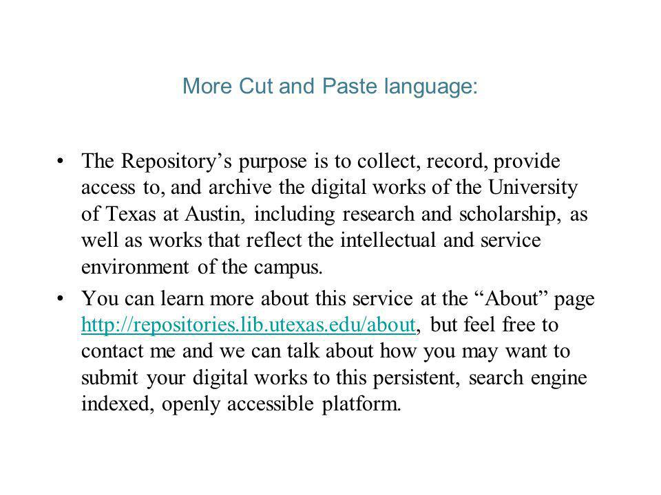 More Cut and Paste language: The Repositorys purpose is to collect, record, provide access to, and archive the digital works of the University of Texas at Austin, including research and scholarship, as well as works that reflect the intellectual and service environment of the campus.