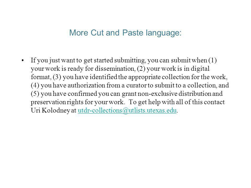 More Cut and Paste language: If you just want to get started submitting, you can submit when (1) your work is ready for dissemination, (2) your work is in digital format, (3) you have identified the appropriate collection for the work, (4) you have authorization from a curator to submit to a collection, and (5) you have confirmed you can grant non-exclusive distribution and preservation rights for your work.