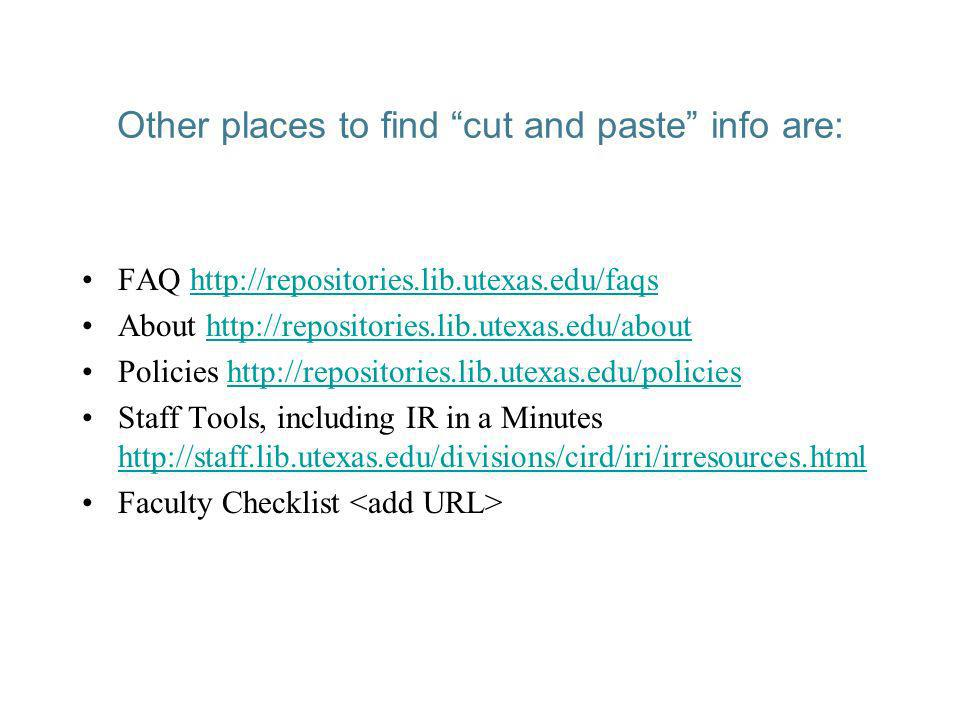 Other places to find cut and paste info are: FAQ http://repositories.lib.utexas.edu/faqshttp://repositories.lib.utexas.edu/faqs About http://repositories.lib.utexas.edu/abouthttp://repositories.lib.utexas.edu/about Policies http://repositories.lib.utexas.edu/policieshttp://repositories.lib.utexas.edu/policies Staff Tools, including IR in a Minutes http://staff.lib.utexas.edu/divisions/cird/iri/irresources.html http://staff.lib.utexas.edu/divisions/cird/iri/irresources.html Faculty Checklist