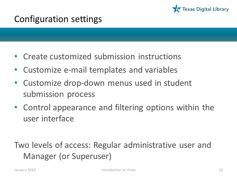 Configuration settings Create customized submission instructions Customize e-mail templates and variables Customize drop-down menus used in student submission process Control appearance and filtering options within the user interface Two levels of access: Regular administrative user and Manager (or Superuser) January 201022Introduction to Vireo