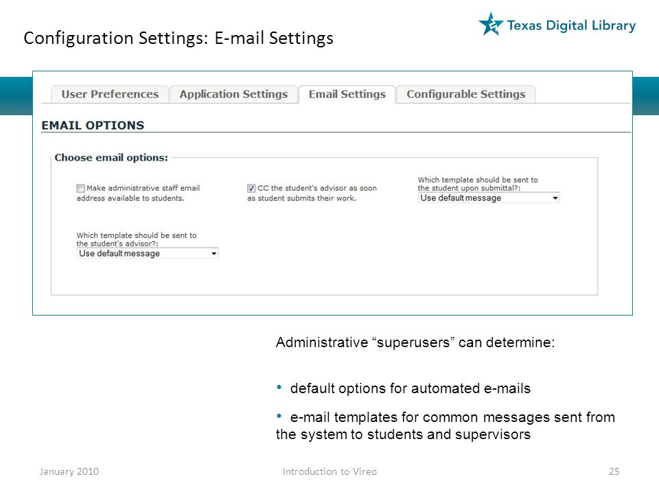Configuration Settings: E-mail Settings Administrative superusers can determine: default options for automated e-mails e-mail templates for common messages sent from the system to students and supervisors January 201025Introduction to Vireo