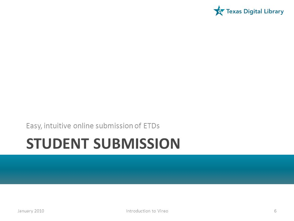 STUDENT SUBMISSION Easy, intuitive online submission of ETDs January 20106Introduction to Vireo