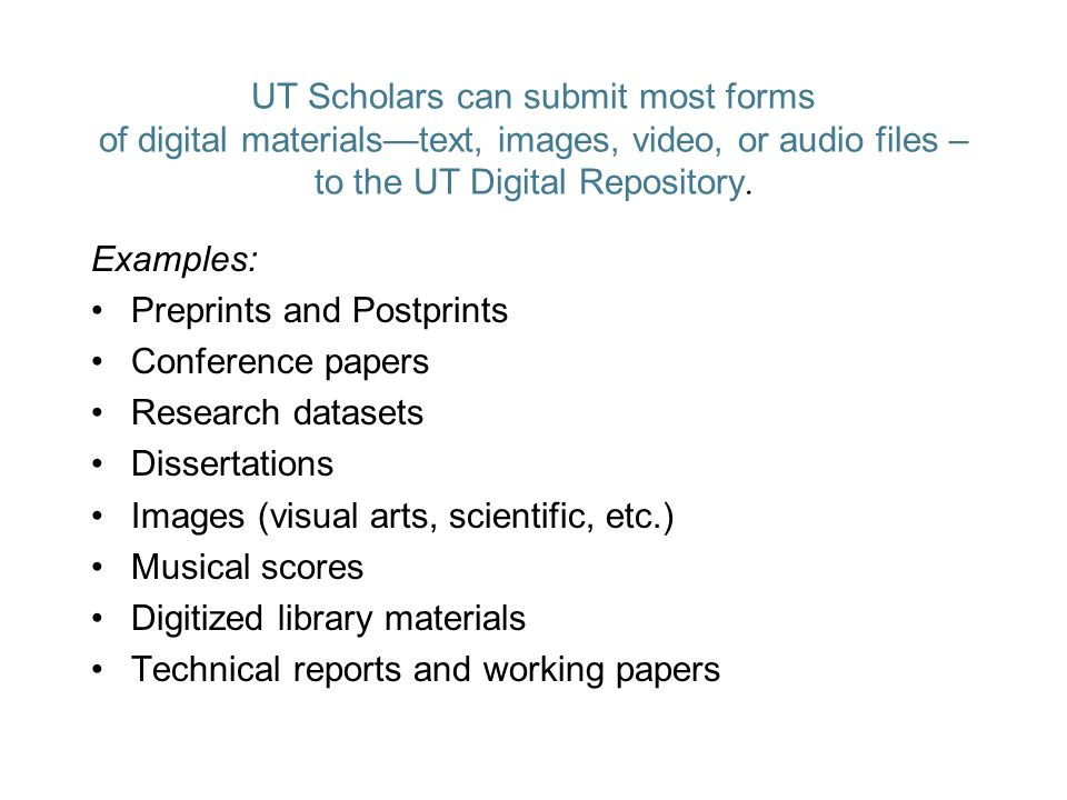 UT Scholars can submit most forms of digital materialstext, images, video, or audio files – to the UT Digital Repository.