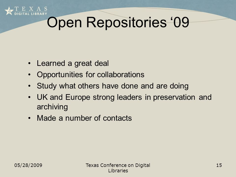 Open Repositories 09 05/28/2009Texas Conference on Digital Libraries 15 Learned a great deal Opportunities for collaborations Study what others have done and are doing UK and Europe strong leaders in preservation and archiving Made a number of contacts
